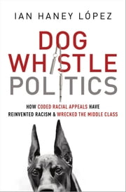 Dog Whistle Politics: How Coded Racial Appeals Have Reinvented Racism and Wrecked the Middle Class ebook by Ian Haney Lopez