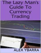 The Lazy Man's Guide to Currency Trading ebook by Alex Ybarra