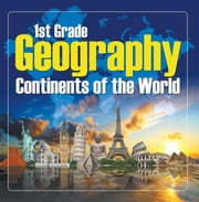1St Grade Geography: Continents of the World - First Grade Books ebook by Baby Professor