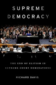 Supreme Democracy - The End of Elitism in Supreme Court Nominations ebook by Richard Davis
