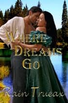 Where Dreams Go - Oregon Historicals, #2 ebook by Rain Trueax