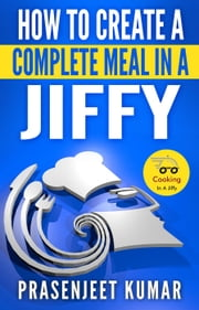 How to Create a Complete Meal in a Jiffy - How To Cook Everything In A Jiffy, #1 ebook by Prasenjeet Kumar