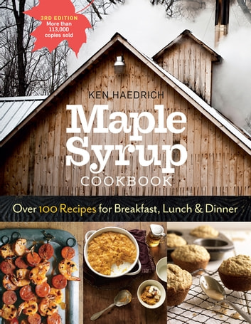 Maple Syrup Cookbook, 3rd Edition - Over 100 Recipes for Breakfast, Lunch & Dinner ebook by Ken Haedrich