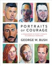 Portraits of Courage - A Commander in Chief's Tribute to America's Warriors ebook by George W. Bush, Laura Bush, Peter Pace