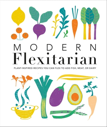 Modern Flexitarian - Veg-based Recipes you can Flex to add Fish, Meat, or Dairy eBook by DK