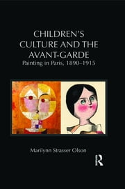 Children's Culture and the Avant-Garde - Painting in Paris, 1890-1915 ebook by Marilynn Strasser Olson