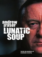 Lunatic Soup: A True Story of Murder, Mayhem and Madness in Maximum Sec ebook by Fraser, Andrew