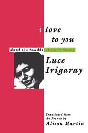 I Love to You - Sketch of A Possible Felicity in History ebook by Luce Irigaray