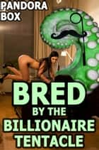 Bred by the Billionaire Tentacle ebook by Pandora Box