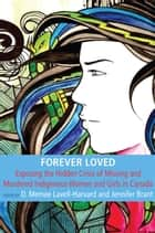 Forever Loved - Exposing the Hidden Crisis of Missing and Murdered Indigenous Women and Girls in Canada ebook by Memee Lavell-Harvard, Jennifer Brant