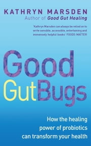 Good Gut Bugs - How the Healing Powers of Probiotics Can Transform Your Health ebook by Kathryn Marsden