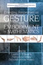 Emerging Perspectives on Gesture and Embodiment in Mathematics ebook by Laurie D. Edwards,Deborah Moore-Russo,Francesca Ferrara
