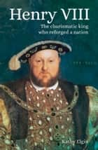 Henry VIII - The Charismatic King who Reforged a Nation ebook by Kathy Elgin