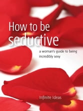How to be seductive - A woman's guide to being incredibly sexy ebook by Infinite Ideas
