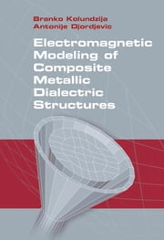 Electromagnetic Modeling of Composite Metallic and Dielectric Structures ebook by Kolundzija, Branko M.