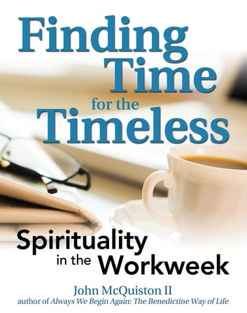 Finding Time for the Timeless: Spirituality in the Workweek ebook by John McQuiston