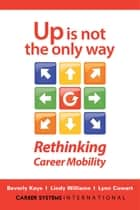 Up Is Not the Only Way - Rethinking Career Mobility ebook by Beverly Kaye, Lindy Williams, Lynn Cowart