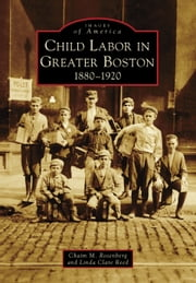 Child Labor in Greater Boston - 1880-1920 ebook by Chaim M. Rosenberg,Linda Clare Reed