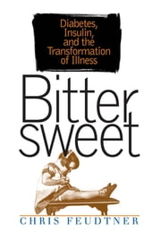 Bittersweet - Diabetes, Insulin, and the Transformation of Illness ebook by Chris Feudtner