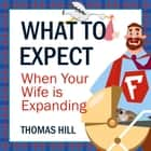What to Expect When Your Wife is Expanding: A Reassuring Month-by-Month Guide for the Father-to-Be, Whether He Wants Advice or Not audiobook by Thomas Hill
