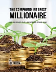 The Compound Interest Millionaire: Hack Your Savings to Create a Constant Stream of Passive Income ebook by Joe Correa CSN