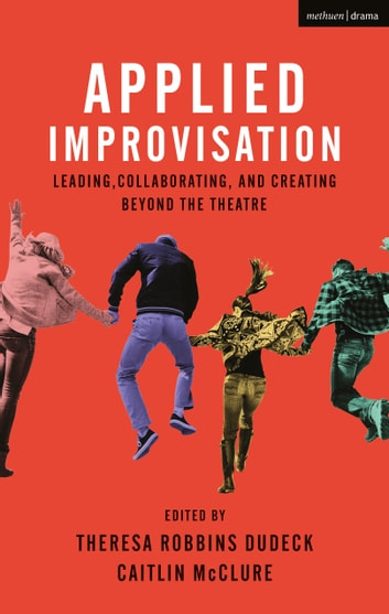 Applied Improvisation - Leading, Collaborating, and Creating Beyond the Theatre ebook by Theresa Robbins Dudeck,Caitlin McClure