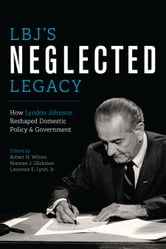 LBJ's Neglected Legacy - How Lyndon Johnson Reshaped Domestic Policy and Government ebook by