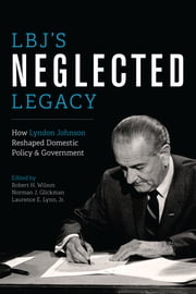 LBJ's Neglected Legacy - How Lyndon Johnson Reshaped Domestic Policy and Government ebook by Robert H. Wilson,Norman J. Glickman,Laurence E., Jr. Lynn