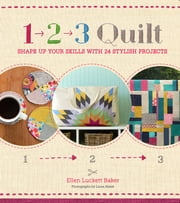 1, 2, 3 Quilt - Shape Up Your Skills with 24 Stylish Projects ebook by Ellen Luckett Baker,Laura Malek
