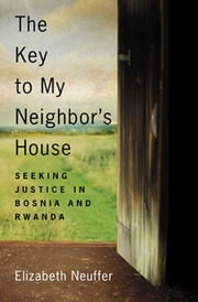 The Key to My Neighbor's House - Seeking Justice in Bosnia and Rwanda ebook by Elizabeth Neuffer