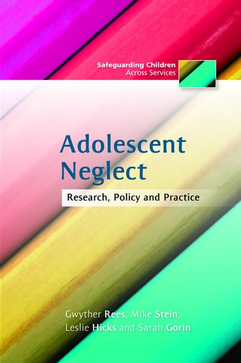 Adolescent Neglect - Research, Policy and Practice ebook by Leslie Hicks,Sarah Gorin,Gwyther Rees,Mike Stein