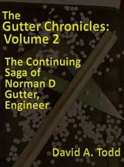 The Gutter Chronicles: Volume 2: The Continuing Saga of Norman D Gutter, Engineer ebook by David Todd