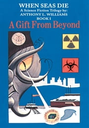 When Seas Die - A Science Fiction Trilogy by: Anthony L. Williams Book-I A Gift From Beyond ebook by Anthony Williams