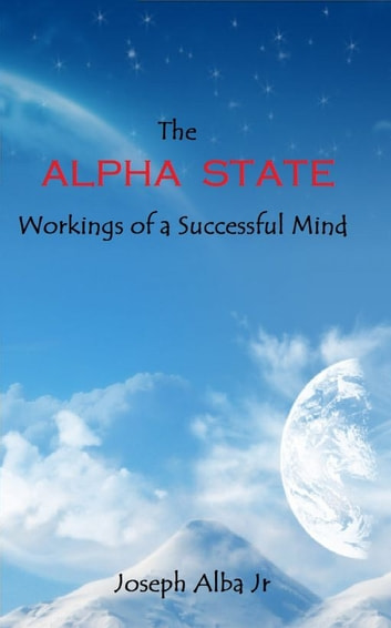 The Alpha State: Workings of a Successful Mind ebook by Joseph Alba Jr