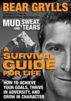 A Survival Guide for Life - How to Achieve Your Goals, Thrive in Adversity, and Grow in Character ebook by Bear Grylls