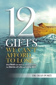 12 Gifts We Can't Afford To Lose: - What Noah Can Teach Us About Surviving the Storms of Life and Living Well ebook by Dr. Dean Posey