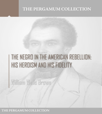 The Negro in the American Rebellion: His Heroism and His Fidelity ebook by William Wells Brown