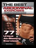 The Best Abdominal Exercises You've Never Heard Of - 77 Unique Ab-Blasting Exercises ebook by