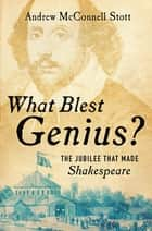 What Blest Genius?: The Jubilee That Made Shakespeare ebook by Andrew McConnell Stott