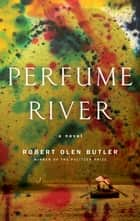 Perfume River - A Novel ebook by Robert Olen Butler