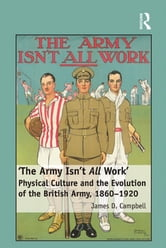 'The Army Isn't All Work' - Physical Culture and the Evolution of the British Army, 1860–1920 ebook by James D. Campbell