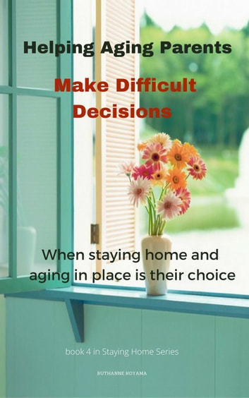 Helping Aging Parents Make Difficult Decisions - Staying Home, #4 ebook by Ruthanne Koyama