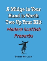 A Midge in Your Hand is Worth Two Up Your Kilt. Modern Scottish Proverbs ebook by Stuart McLean