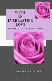 With An Everlasting Love - Prophetic Daily Devotionals ebook by Denise Radloff