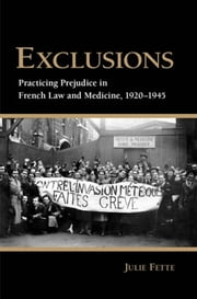 Exclusions - Practicing Prejudice in French Law and Medicine, 1920-1945 ebook by Julie Fette