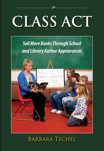 Class Act: Sell More Books Through School and Library Author Appearances ebook by Barbara Techel