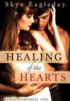 Healing of the Hearts (Erotic Romance Trio ebook by Skye Eagleday