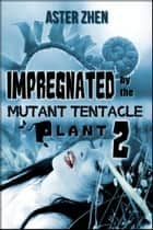 Impregnated By The Mutant Tentacle Plant 2 ebook by Aster Zhen