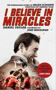 I Believe In Miracles - The Remarkable Story of Brian Cloughs European Cup-winning Team ebook by Daniel Taylor,Jonny Owen