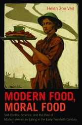 Modern Food, Moral Food - Self-Control, Science, and the Rise of Modern American Eating in the Early Twentieth Century ebook by Helen Zoe Veit